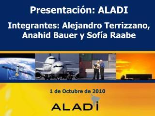 Presentación: ALADI Integrantes: Alejandro Terrizzano, Anahid Bauer y Sofía Raabe