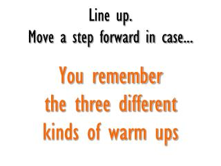 Line up.  Move a step forward in case... You remember  the three different  kinds of warm ups