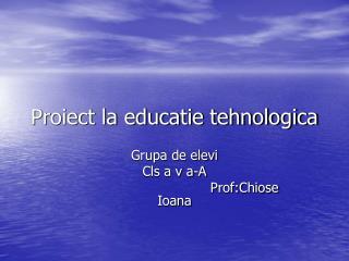 Proiect la educatie tehnologica