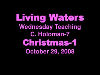 Living Waters Wednesday Teaching C. Holoman-7 Christmas-1 October 29, 2008