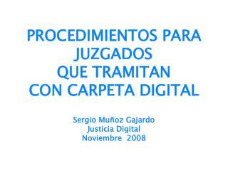 PROCEDIMIENTOS PARA JUZGADOS  QUE TRAMITAN  CON CARPETA DIGITAL  Sergio Mu oz Gajardo Justicia Digital Noviembre  2008