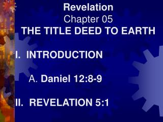 Revelation Chapter 05 THE TITLE DEED TO EARTH I.  INTRODUCTION      A.  Daniel 12:8-9