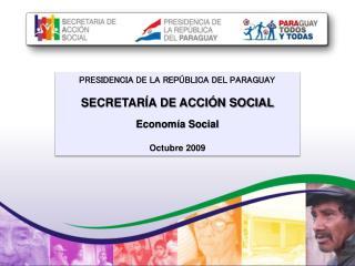 PRESIDENCIA DE LA REPÚBLICA DEL PARAGUAY  SECRETARÍA DE ACCIÓN SOCIAL Economía Social Octubre 2009