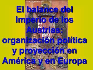 El balance del Imperio de los Austrias: organización política y proyección en América y en Europa