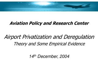 Aviation Policy and Research Center  Airport Privatization and Deregulation Theory and Some Empirical Evidence  14th Dec
