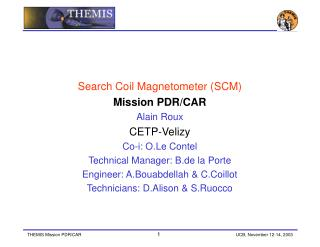 Search Coil Magnetometer (SCM) Mission PDR/CAR Alain Roux CETP-Velizy Co-i: O.Le Contel