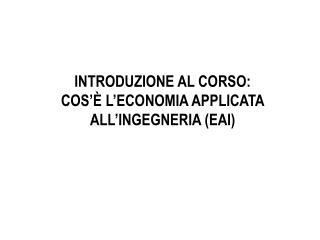 INTRODUZIONE AL CORSO: COS'È L'ECONOMIA APPLICATA ALL'INGEGNERIA (EAI)