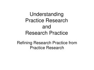 Understanding  Practice Research  and  Research Practice