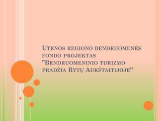 """Utenos regiono bendruomenės fondo projektas """"Bendruomeninio turizmo pradžia Rytų Aukštaitijoje"""""""