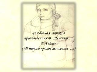 « Любовная лирика в  произведениях В. Шекспира  и  Г. Гейне» ( «Я помню чудное мгновенье…»)