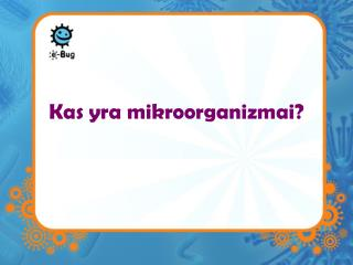 Kas yra mikroorganizmai ?