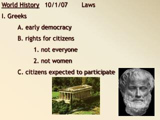 World History    10/1/07	Laws I. Greeks 	A. early democracy 	B. rights for citizens