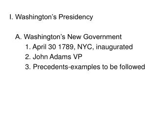 I. Washington's Presidency 	A. Washington's New Government 		1. April 30 1789, NYC, inaugurated