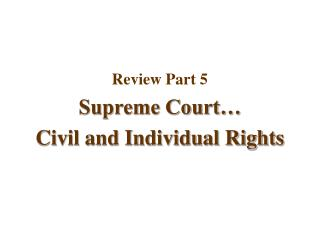 Review Part 5 Supreme Court… Civil and Individual Rights