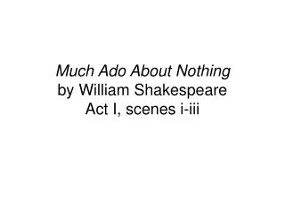 Much Ado About Nothing by William Shakespeare Act I, scenes i-iii