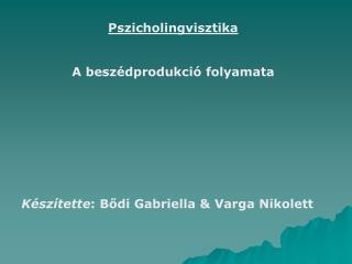 Pszicholingvisztika A beszédprodukció folyamata Készítette : Bődi Gabriella & Varga Nikolett