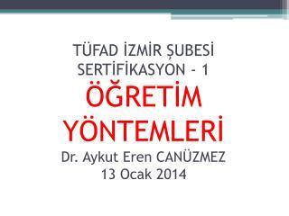 TÜFAD İZMİR ŞUBESİ SERTİFİKASYON - 1 ÖĞRETİM YÖNTEMLERİ Dr. Aykut Eren CANÜZMEZ 13 Ocak 2014