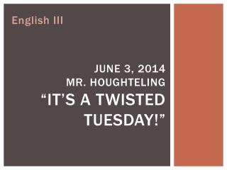 "June 3,  2014 Mr.  Houghteling "" it's a Twisted Tuesday!"""