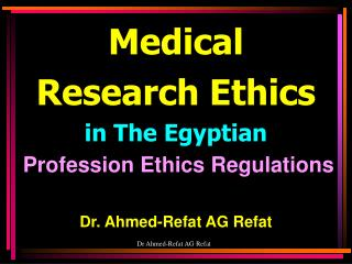 Medical  Research Ethics in The Egyptian Profession Ethics Regulations Dr. Ahmed-Refat AG Refat