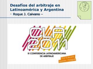 Desafíos del arbitraje en Latinoamérica y Argentina -  Roque J. Caivano –