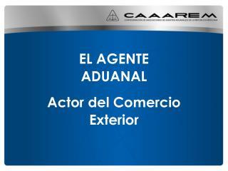 EL  AGENTE ADUANAL  Actor del Comercio Exterior