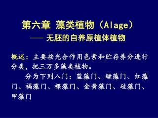 第六章 藻类植物( Alage ) 无胚的自养原植体植物 概述: 主要按光合作用色素和贮存养分进行分类,把三万多藻类植物。