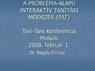 A PROBLÉMA-ALAPÚ  INTERAKTÍV TANÍTÁSI MÓDSZER (PAT) Taní-Tani Konferencia Miskolc 2008. február 1.