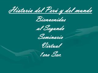 Historia del Perú y del mundo Bienvenidos  al Segundo   Seminario   Virtual   1ero Sec.