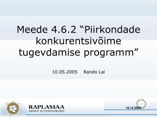 """Meede 4.6.2 """"Piirkondade konkurentsivõime tugevdamise programm"""" 10.05.2005    Rando Lai"""