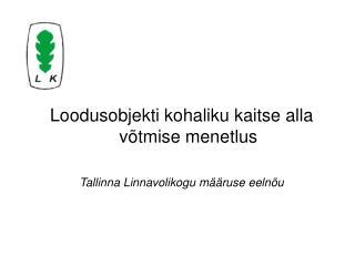 Loodusobjekti kohaliku kaitse alla võtmise menetlus Tallinna Linnavolikogu määruse eelnõu