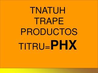 TNATUH  TRAPE PRODUCTOS TITRU= PHX