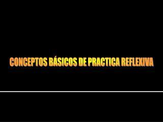 CONCEPTOS BÁSICOS DE PRACTICA REFLEXIVA