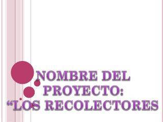 """NOMBRE DEL  PROYECTO:  """"LOS RECOLECTORES"""