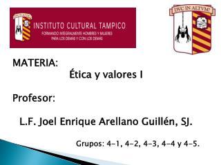 MATERIA: Ética y  valores I Profesor : L.F. Joel Enrique Arellano  Guillén, SJ.