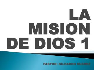 LA MISION DE DIOS 1 PASTOR: GILDARDO SUAREZ