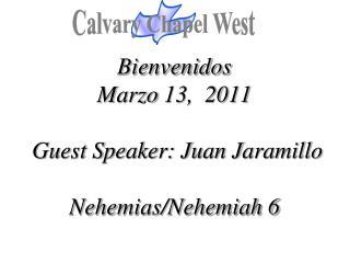 Bienvenidos Marzo  13,  2011  Guest Speaker: Juan Jaramillo  Nehemias /Nehemiah 6