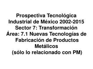Prospectiva Tecnol gica Industrial de M xico 2002-2015 Sector 7: Transformaci n  rea: 7.1 Nuevas Tecnolog as de  Fabrica