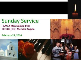 Sunday Service I AM: A Man Named Pete Elivette (Elly) Mendez Angulo February 23, 2014