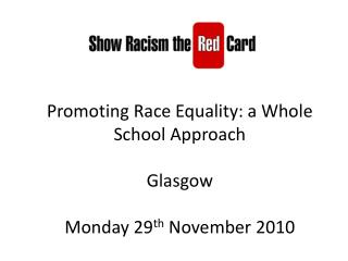 Promoting Race Equality: a Whole School Approach Glasgow Monday 29 th  November 2010