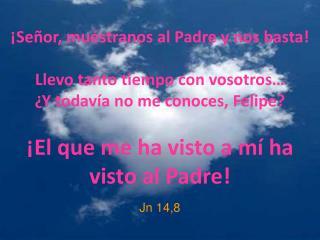 ¡Señor, muéstranos al Padre y nos basta! Llevo tanto tiempo con vosotros…