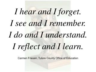 I hear and I forget. I see and I remember. I do and I understand. I reflect and I learn.