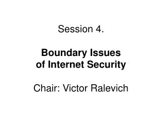 Session 4.  Boundary Issues  of Internet Security Chair: Victor Ralevich