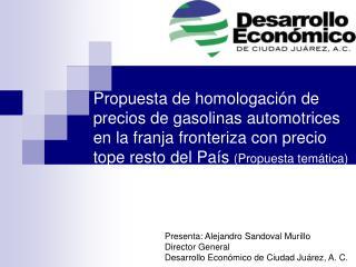 Presenta: Alejandro Sandoval Murillo Director General Desarrollo Económico de Ciudad Juárez, A. C.