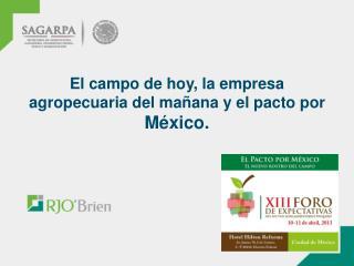 El campo de hoy, la empresa agropecuaria del mañana y el pacto por  México.