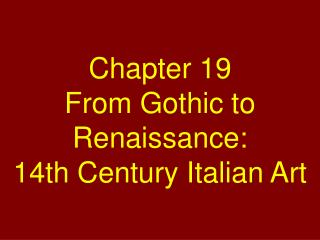 Chapter 19 From Gothic to Renaissance:  14th Century Italian Art