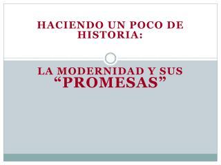 Haciendo un poco de historia:    la modernidad y sus  promesas