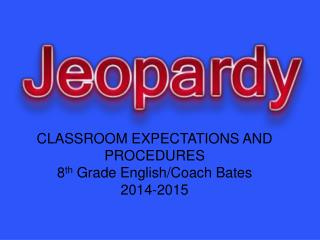 CLASSROOM EXPECTATIONS AND PROCEDURES 8 th  Grade English/Coach Bates 2014-2015
