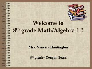 Welcome to  8 th  grade Math/Algebra 1 !