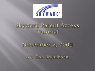 Skyward Parent Access Tutorial November 2, 2009 By:  Dan  Brynildsen