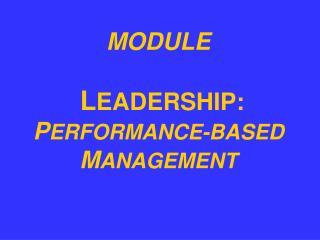 MODULE  L EADERSHIP:  P ERFORMANCE-BASED  M ANAGEMENT